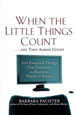 When the Little Things Count ... and They Always Count: 601 Essential Things That Everyone in Business Needs to Know