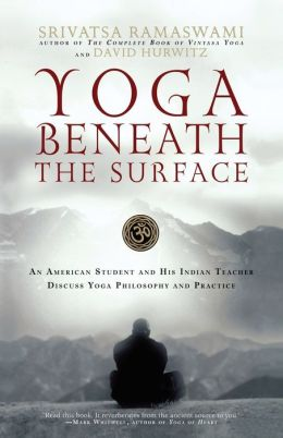 Yoga Beneath the Surface: An American Student and His Indian teacher Discuss Yoga Philosophy and Practice