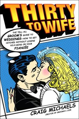 Thirty to Wife: The Tell-All Groom's Guide to Weddings - How to Get Hitched without Losing Your Mind or Your Fiancee