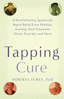 The Tapping Cure: A Revolutionary System for Rapid Relief from Phobias, Anxiety, Post-Traumatic Stress Disorder and More