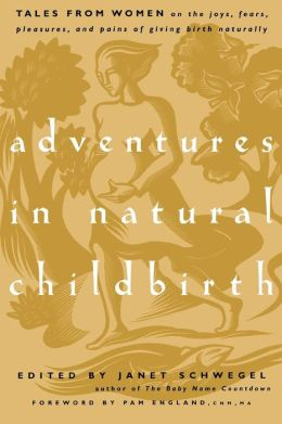 Adventures in Natural Childbirth: Tales from Women on the Joys, Fears, Pleasures, and Pains of Giving Birth Naturally