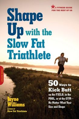Shape Up with the Slow Fat Triathlete: 50 Ways to Kick Butt on the Field, in the Pool, or at the Gym--No Matter What Your Size and Shape
