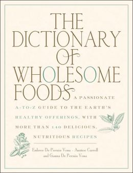 Dictionary of Wholesome Foods: A Passionate A-to-Z Guide to the Earth's Healthy Offerings, with More than 140 Delicious, Nutritious Recipes