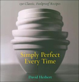 Simply Perfect Every Time: 130 Classic, Foolproof Recipes