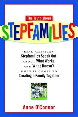 The Truth about Stepfamilies: Real American Stepfamilies Speak Out about What Works and What Doesn't When It Comes to Creating a Family Together