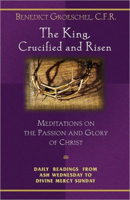 The King, Crucified and Risen: Meditations on the Passion and Glory of Christ: Daily Readings From Ash Wednesday to Divine Mercy Sunday