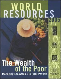 World Resources: The Wealth of the Poor: Managing Ecosystems to Fight Poverty