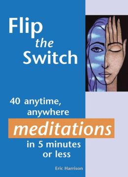 Flip the Switch: 40 anytime, anywhere meditations in 5 minutes or less