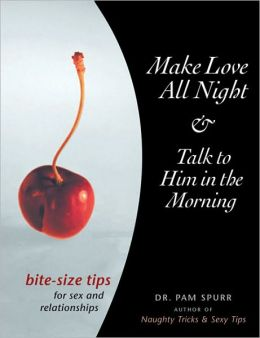Make Love All Night and Talk to Him in the Morning: Bite-Size Tips for Sex and Relationships