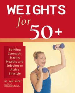 Weights for 50+: Building Strength, Staying Healthy, and Enjoying an Active Lifestyle