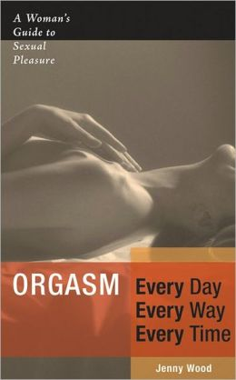 Orgasm Every Day Every Way Every Time: A Woman's Guide to Sexual Pleasure
