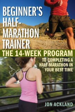 Beginner's Half Marathon Trainer: The 14-Week Program to Completing a Half-Marathon in Your Best Time