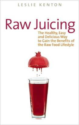 Raw Juicing: The Healthy, Easy and Delicious Way to Gain the Benefits of the Raw Food Lifestyle