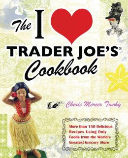 The I Love Trader Joe's Cookbook: More than 150 Delicious Recipes Using Only Foods from the World?s Greatest Grocery Store