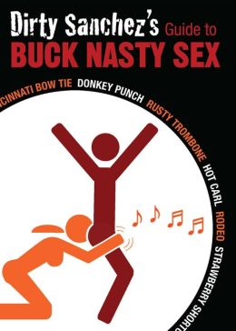 Dirty Sanchez's Guide to Buck Nasty Sex: Cincinnati Bow Tie, Donkey Punch, Rusty Trombone, Hot Carl, Rodeo, Strawberry Shortcake