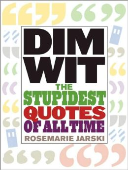 Dim Wit: The Stupidest Quotes of All Time