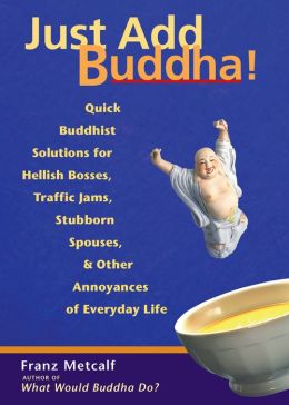 Just Add Buddha!: Quick Buddhist Solutions for Hellish Bosses, Traffic Jams, Stubborn Spouses, and Other Annoyances of