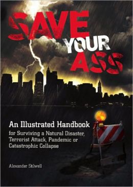Save Your Ass: An Illustrated Handbook for Surviving a Natural Disaster, Terrorist Attack, Pandemic or Catastrophic Collapse