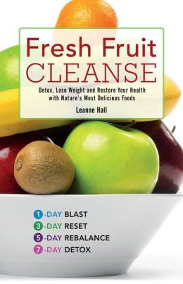 Fresh Fruit Cleanse: Detox, Lose Weight and Restore Your Health with Nature's Most Delicious Foods