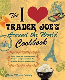 The I Love Trader Joe's Around the World Cookbook: More than 150 International Recipes Using Foods from the World's Greatest Grocery Store