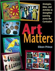 Art Matters: Strategies,Ideas,and Activities to Strengthen Learning across the Curriculum