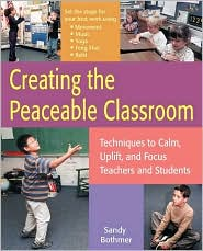 Creating the Peaceable Classroom: Techniques to Calm, Uplift, and Focus Teachers and Students