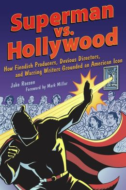 Superman vs. Hollywood: How Fiendish Producers, Devious Directors, and Warring Writers Grounded an American Icon