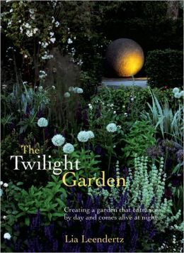 The Twilight Garden: Creating a Garden That Entrances by Day and Comes Alive at Night