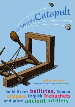 Art of the Catapult: Build Greek Ballistae, Roman Onagers, English Trebuchets, and More Ancient Artillery
