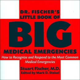 Doctor Fischer's Little Book of Big Medical Emergencies: How to Recognize and Respond to the Most Common Medical Emergencies