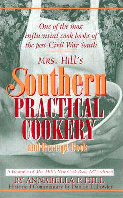 Mrs. Hill's Southern Practical Cookery and Recipe Book: A Facsimile of Mrs. Hill's New Cook Book 1872