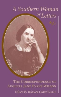 A Southern Woman of Letters: The Correspondence of Augusta Jane Evans Wilson, 1859-1906