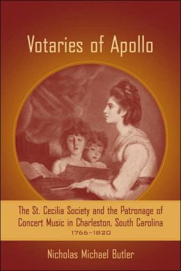 Votaries of Apollo: The St. Cecilia Society and the Patronage of Concert Music in Charleston, South Carolina, 1766-1820
