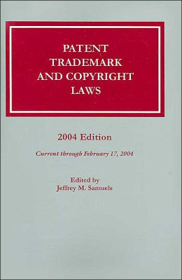 Patent, Trademark, and Copyright Laws, 2004 Edition
