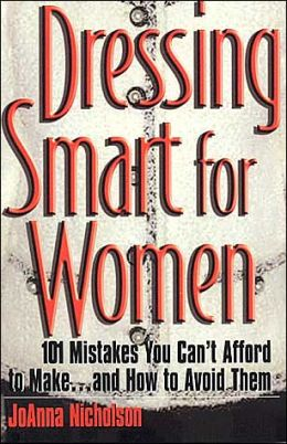 Dressing Smart for Women: 101 Mistakes You Can't Afford to Make...and How to Avoid Them