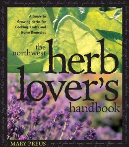 Northwest Herb Lover's Handbook: A Guide to Growing Herbs for Cooking, Crafts and Home Remedies