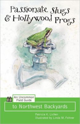 Passionate Slugs and Hollywood Frogs: An Uncommon Field Guide to Northwest Backyards