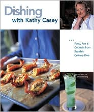 Dishing with Kathy Casey: Food, Fun, and Cocktails from Seattle's Culinary Diva