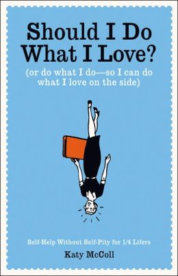 Should I Do What I Love?: Or Do What I Do - So I Can Do What I Love on the Side?