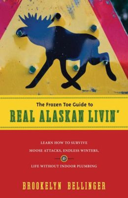 Frozen Toe Guide to Real Alaskan Livin': Learn how to Survive Moose Attacks, Endless Winters, and Life without Indoor Plumbing