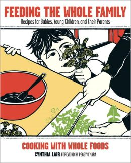 Feeding the Whole Family: Recipes for Babies, Young Children, and Their Parents Cooking with Whole Foods