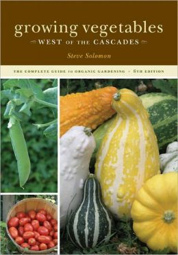 Growing Vegetables West of the Cascades: The Complete Guide to Organic Gardening