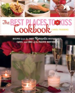 Best Places to Kiss: Recipes from the Most Romantic Restaurants, Cafes, and Inns of the Pacific Northwest