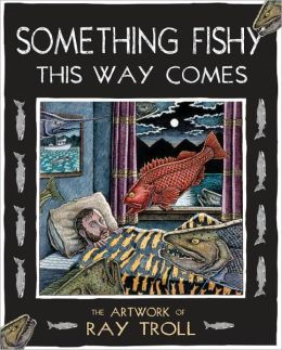 Something Fishy This Way Comes: The Artwork of Ray Troll