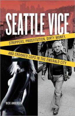 Seattle Vice: Strippers, Prostitution, Dirty Money, and Crooked Cops in the Emerald City