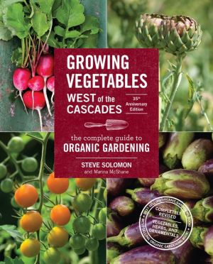 Growing Vegetables West of the Cascades, 35th Anniversary Edition: The Complete Guide to Organic Gardening