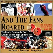 And the Fans Roared: Recapture the Excitement of Great Moments in Sports
