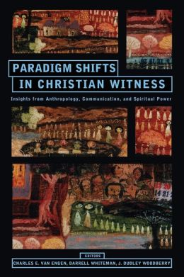 Paradigm Shifts in Christian Witness: Insights from Anthropology, Communication, and Spiritual Power: Essays in Honor of Charles H. Kraft