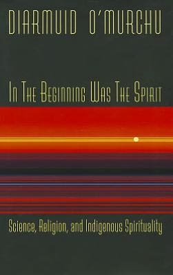 In the Beginning Was the Spirit: Science, Religion and Indigenous Spirituality