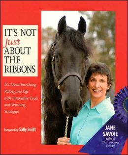It's Not Just about the Ribbons: It's Enriching Your Riding and Your Life Using Innovative Tools and Winning Strategies
